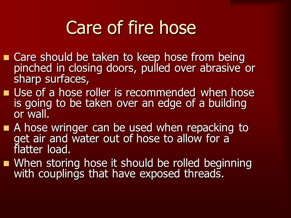 Care of fire hose Care should be taken to keep hose from being pinched in closing doors, pulled over abrasive or sharp surfaces, Care should be taken