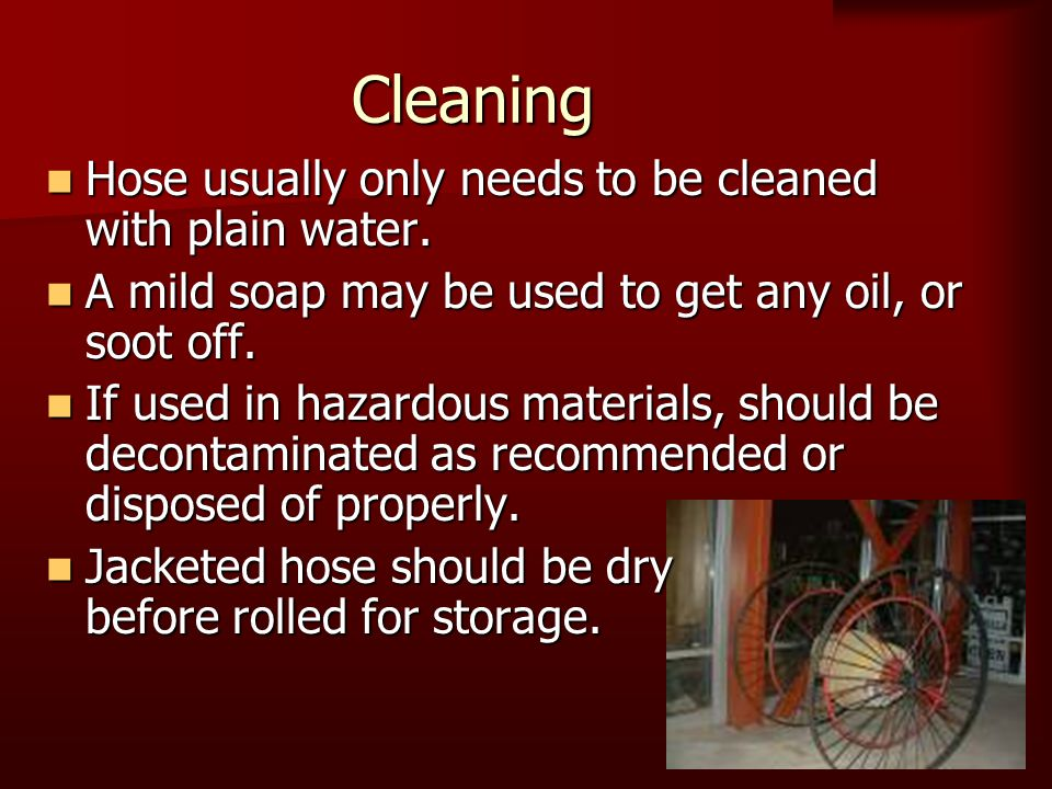Cleaning Hose usually only needs to be cleaned with plain water. Hose usually only needs to be cleaned with plain water. A mild soap may be used to ge
