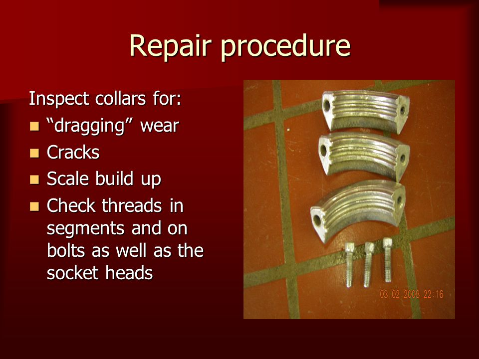 "Repair procedure Inspect collars for: ""dragging"" wear ""dragging"" wear Cracks Cracks Scale build up Scale build up Check threads in segments and on bol"