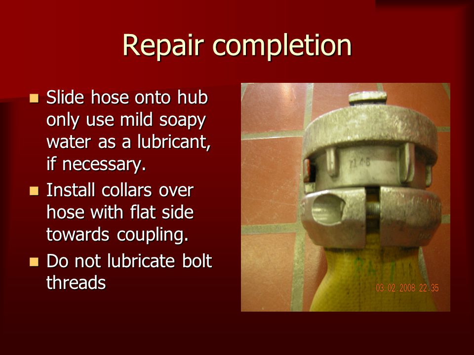 Repair completion Slide hose onto hub only use mild soapy water as a lubricant, if necessary. Slide hose onto hub only use mild soapy water as a lubri