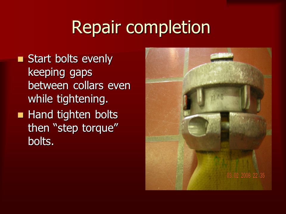 Repair completion Start bolts evenly keeping gaps between collars even while tightening. Start bolts evenly keeping gaps between collars even while ti