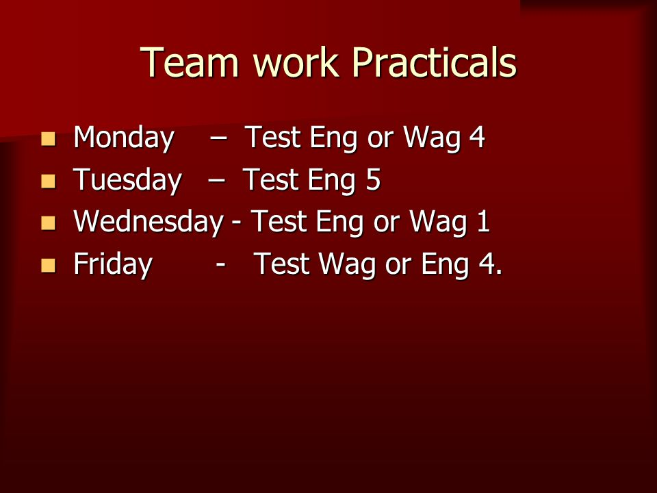 Team work Practicals Monday – Test Eng or Wag 4 Monday – Test Eng or Wag 4 Tuesday – Test Eng 5 Tuesday – Test Eng 5 Wednesday - Test Eng or Wag 1 Wed