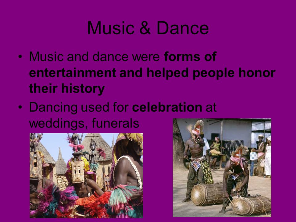 Music & Dance Music and dance were forms of entertainment and helped people honor their history Dancing used for celebration at weddings, funerals