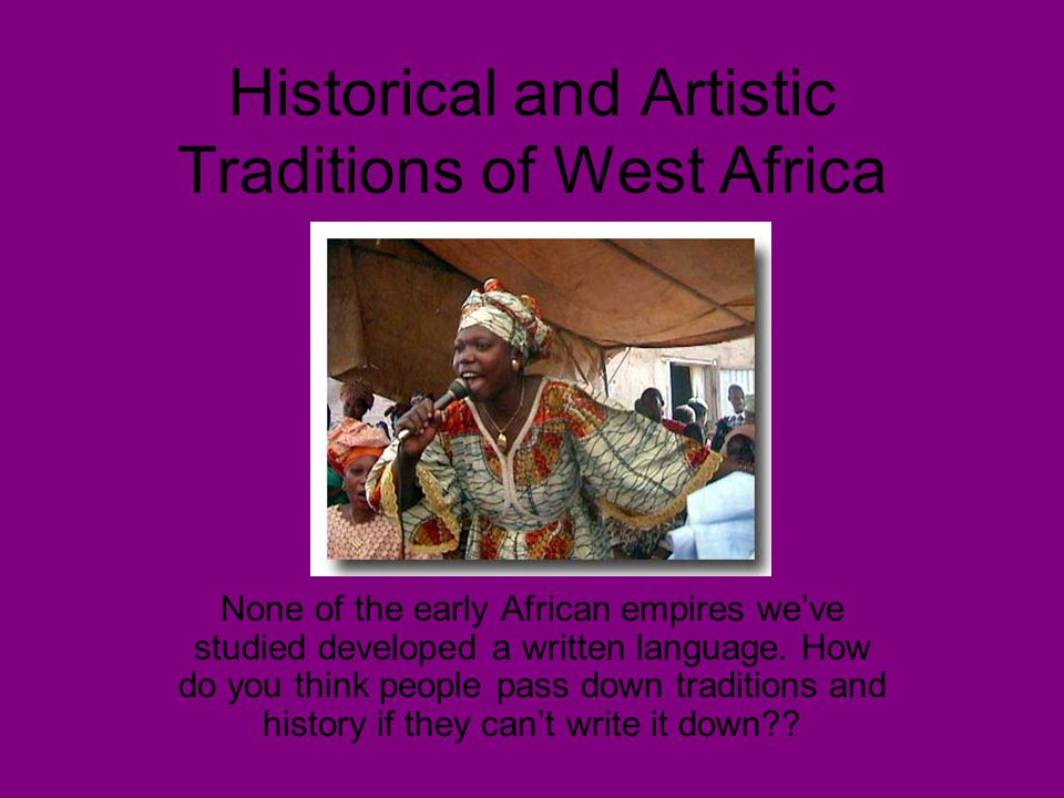 Historical and Artistic Traditions of West Africa None of the early African empires we've studied developed a written language. How do you think peopl