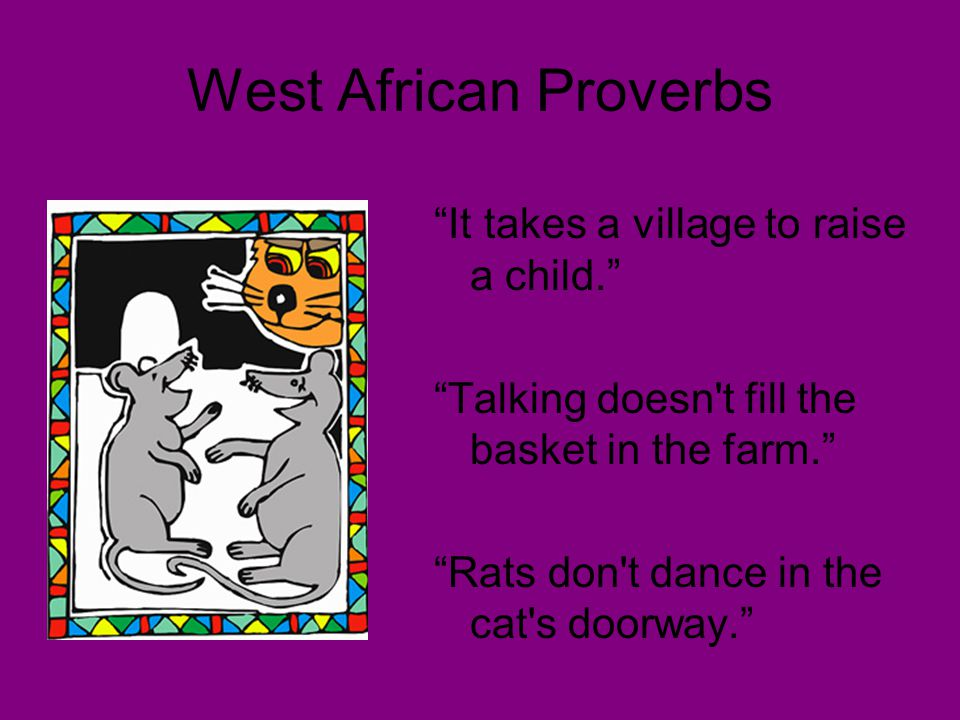 """West African Proverbs """"It takes a village to raise a child."""" """"Talking doesn't fill the basket in the farm."""" """"Rats don't dance in the cat's doorway."""""""