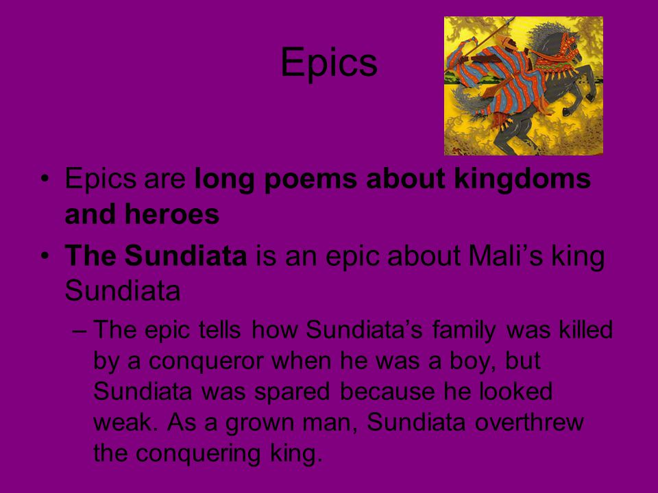 Epics Epics are long poems about kingdoms and heroes The Sundiata is an epic about Mali's king Sundiata –The epic tells how Sundiata's family was kill