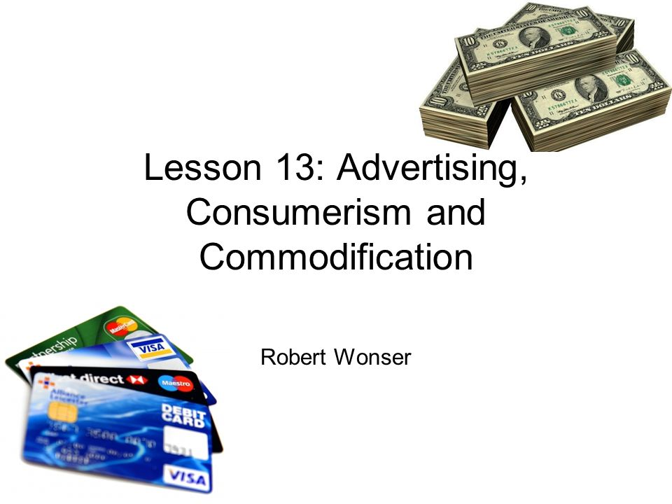 Lesson 13: Advertising, Consumerism and Commodification Robert Wonser