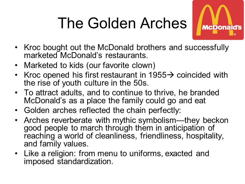 The Golden Arches Kroc bought out the McDonald brothers and successfully marketed McDonald's restaurants. Marketed to kids (our favorite clown) Kroc o