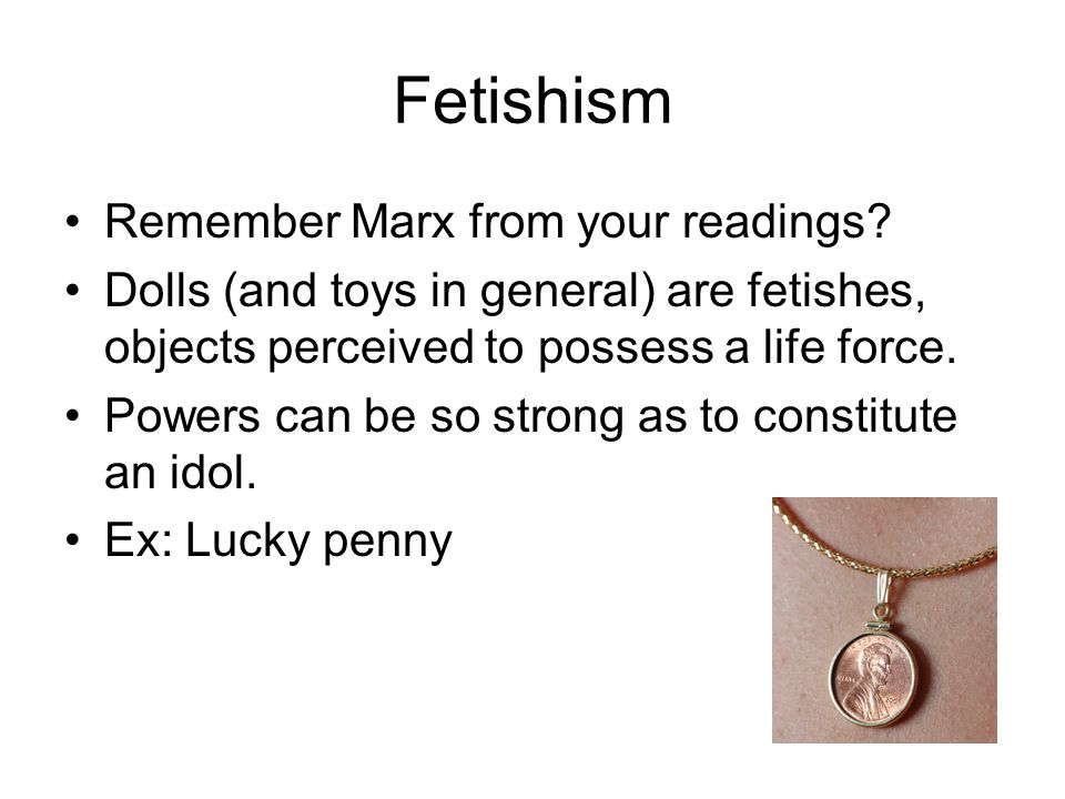 Fetishism Remember Marx from your readings? Dolls (and toys in general) are fetishes, objects perceived to possess a life force. Powers can be so stro