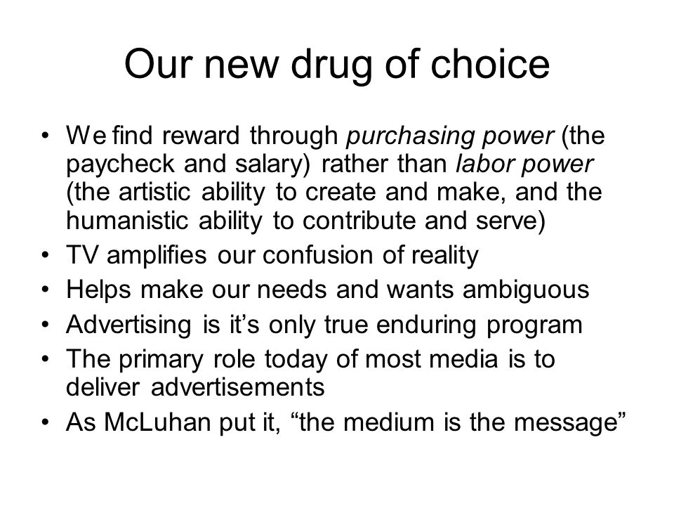 Our new drug of choice We find reward through purchasing power (the paycheck and salary) rather than labor power (the artistic ability to create and m