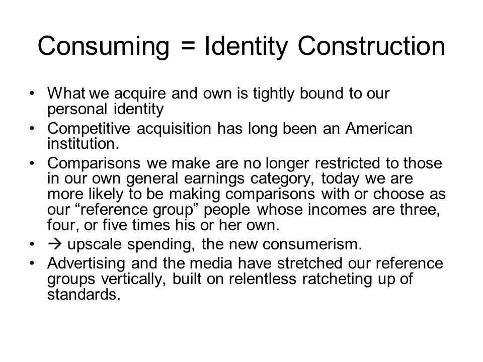Consuming = Identity Construction What we acquire and own is tightly bound to our personal identity Competitive acquisition has long been an American