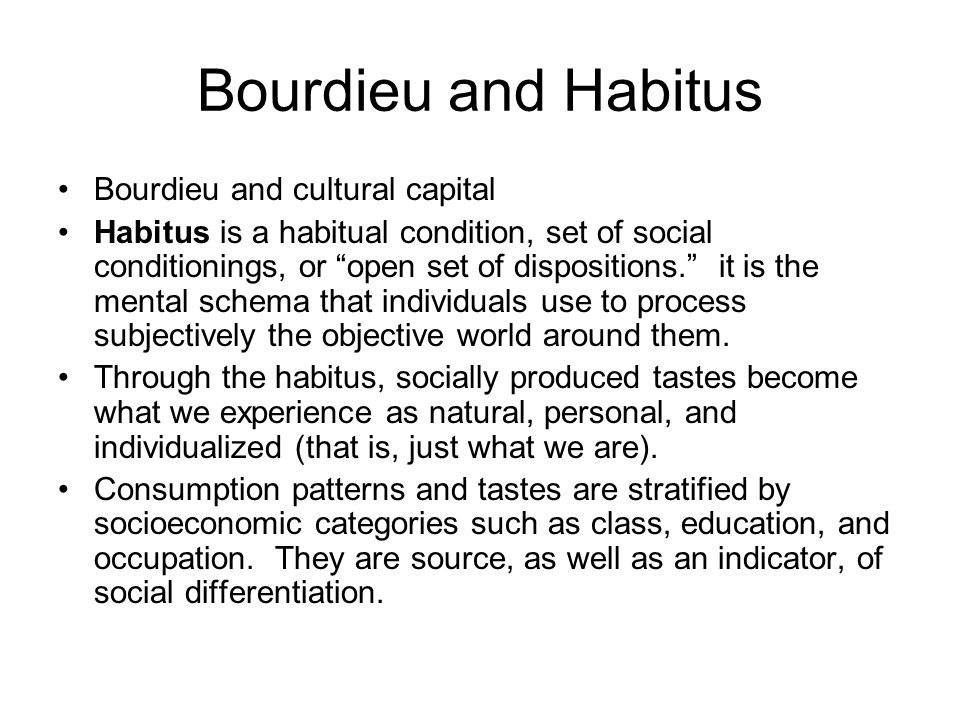"""Bourdieu and Habitus Bourdieu and cultural capital Habitus is a habitual condition, set of social conditionings, or """"open set of dispositions."""" it is"""