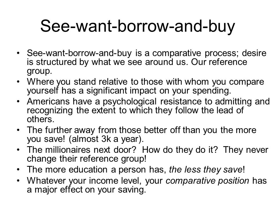 See-want-borrow-and-buy See-want-borrow-and-buy is a comparative process; desire is structured by what we see around us. Our reference group. Where yo