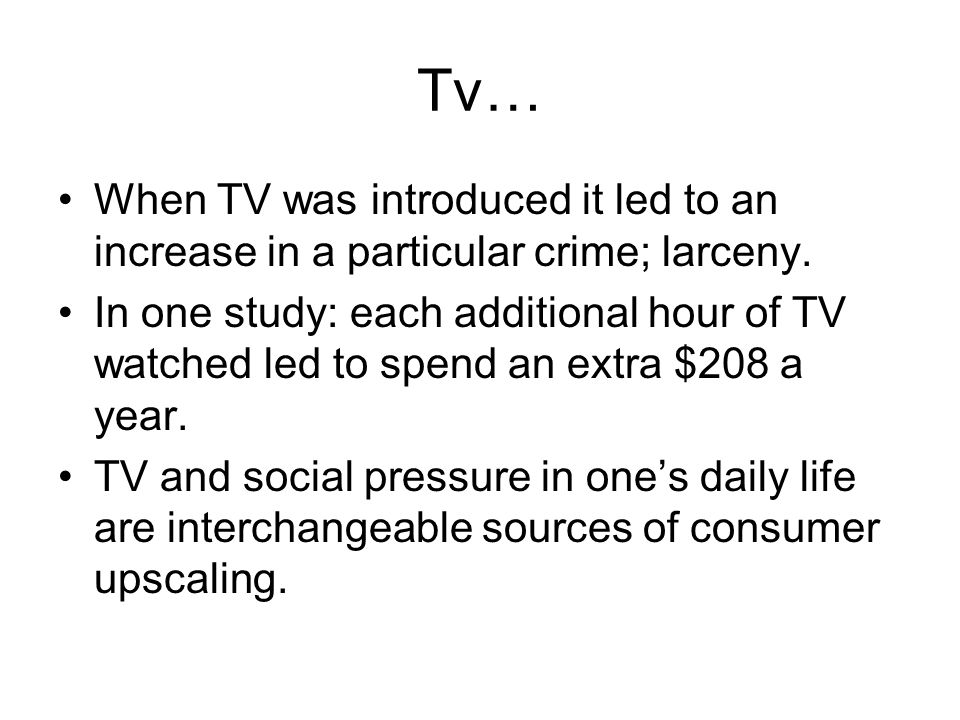 Tv… When TV was introduced it led to an increase in a particular crime; larceny. In one study: each additional hour of TV watched led to spend an extr