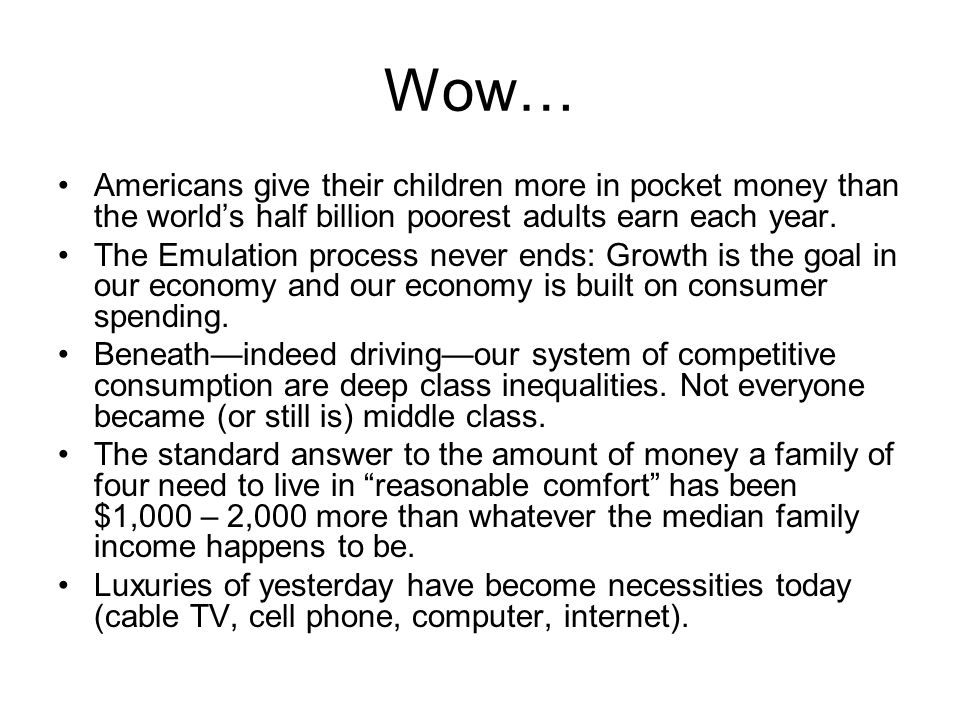 Wow… Americans give their children more in pocket money than the world's half billion poorest adults earn each year. The Emulation process never ends: