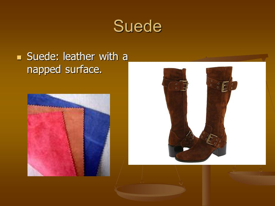 Suede Suede: leather with a napped surface.