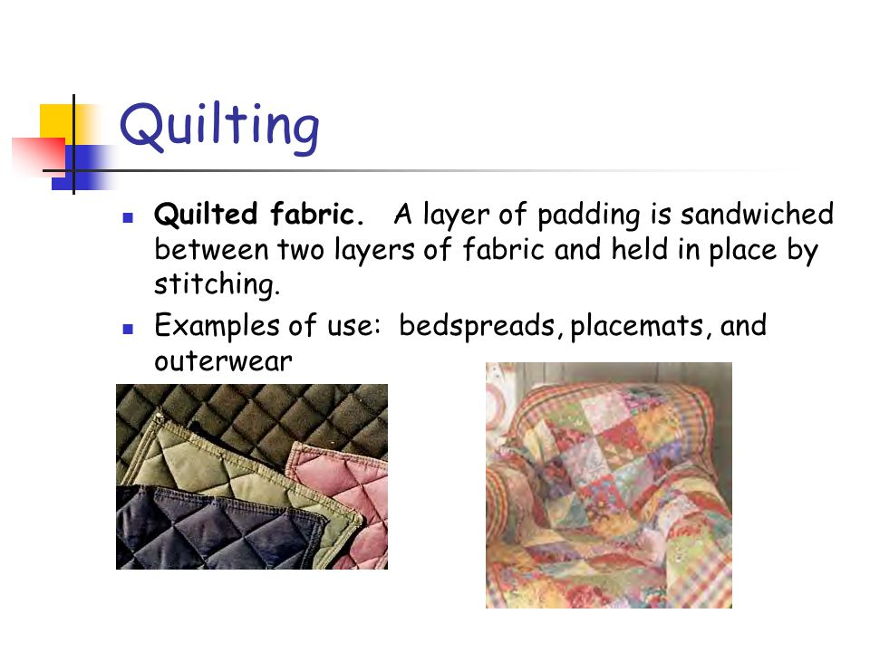 Quilting Quilted fabric. A layer of padding is sandwiched between two layers of fabric and held in place by stitching. Examples of use: bedspreads, pl