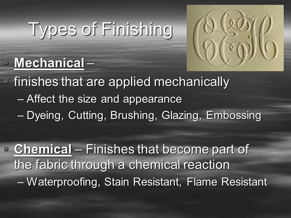 Types of Finishing  Mechanical –  finishes that are applied mechanically –Affect the size and appearance –Dyeing, Cutting, Brushing, Glazing, Emboss