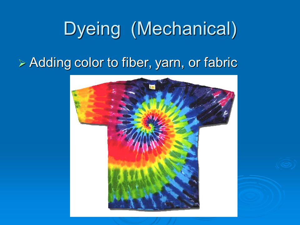 Dyeing (Mechanical)  Adding color to fiber, yarn, or fabric