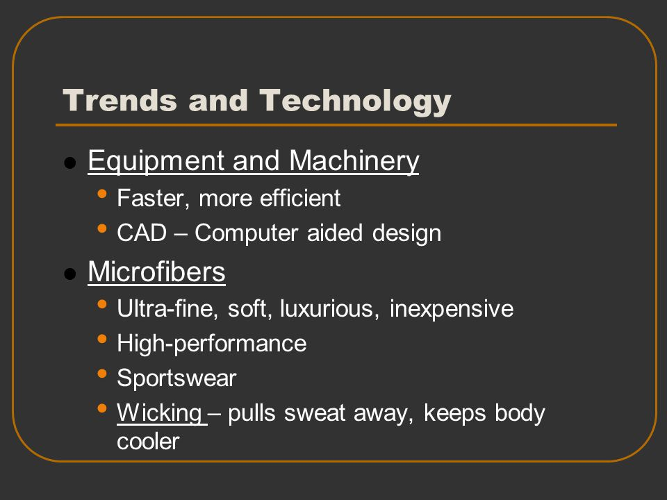 Trends and Technology Equipment and Machinery Faster, more efficient CAD – Computer aided design Microfibers Ultra-fine, soft, luxurious, inexpensive