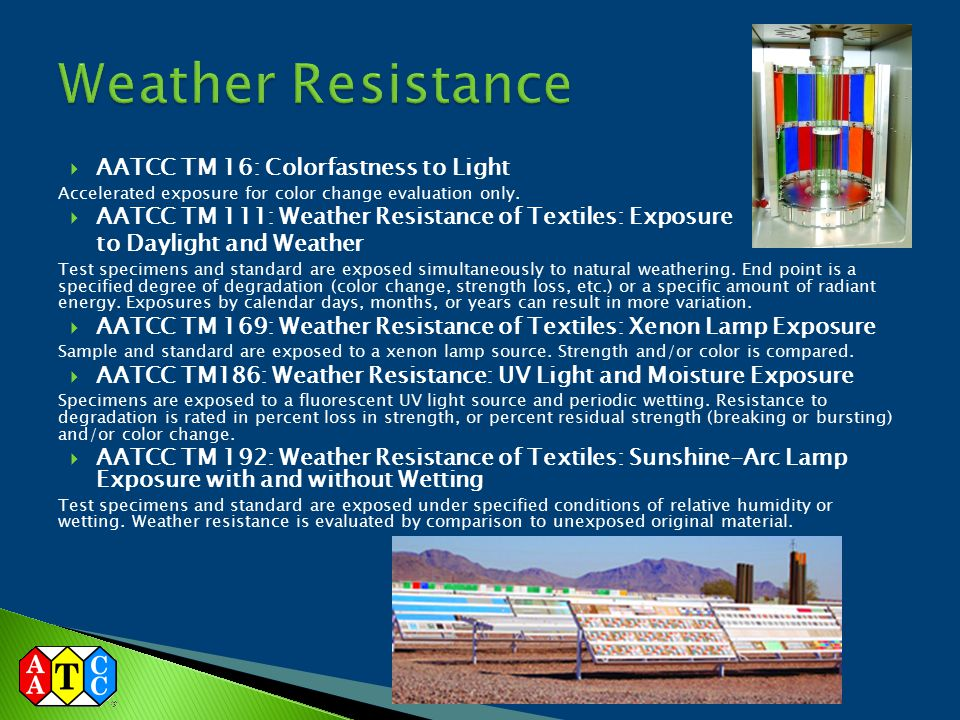  AATCC TM 16: Colorfastness to Light Accelerated exposure for color change evaluation only.  AATCC TM 111: Weather Resistance of Textiles: Exposure