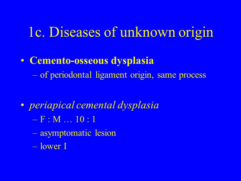 1c. Diseases of unknown origin Cemento-osseous dysplasia –of periodontal ligament origin, same process periapical cemental dysplasia –F : M … 10 : 1 –