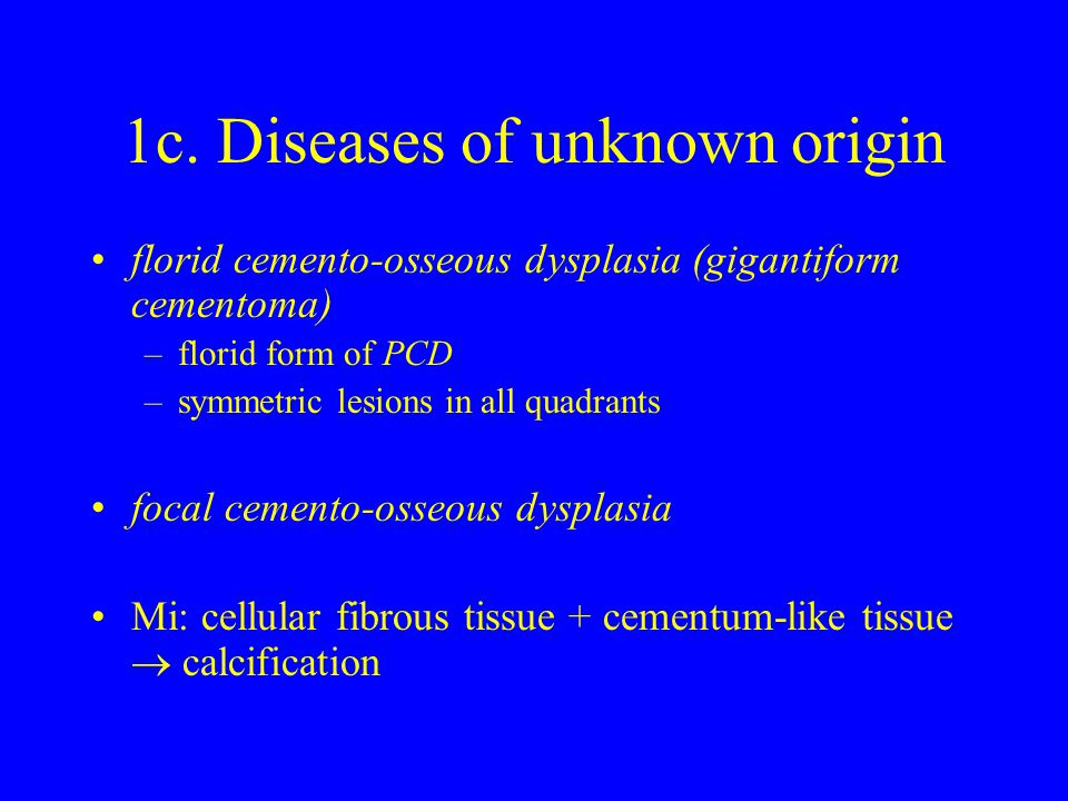 1c. Diseases of unknown origin florid cemento-osseous dysplasia (gigantiform cementoma) –florid form of PCD –symmetric lesions in all quadrants focal