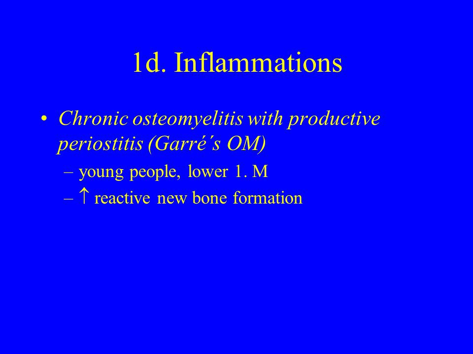 1d. Inflammations Chronic osteomyelitis with productive periostitis (Garré´s OM) –young people, lower 1. M –  reactive new bone formation