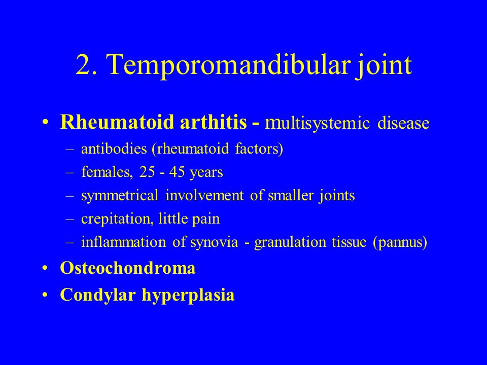 2. Temporomandibular joint Rheumatoid arthitis - m ultisystemic disease –antibodies (rheumatoid factors) –females, 25 - 45 years –symmetrical involvem