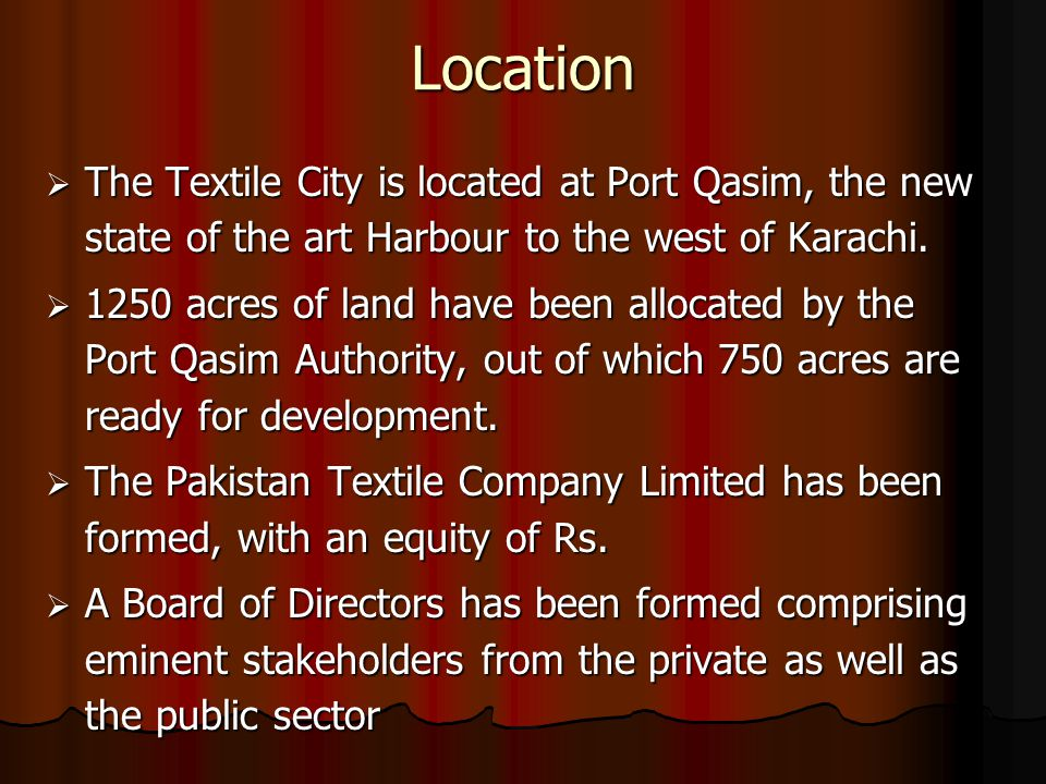 Location  The Textile City is located at Port Qasim, the new state of the art Harbour to the west of Karachi.