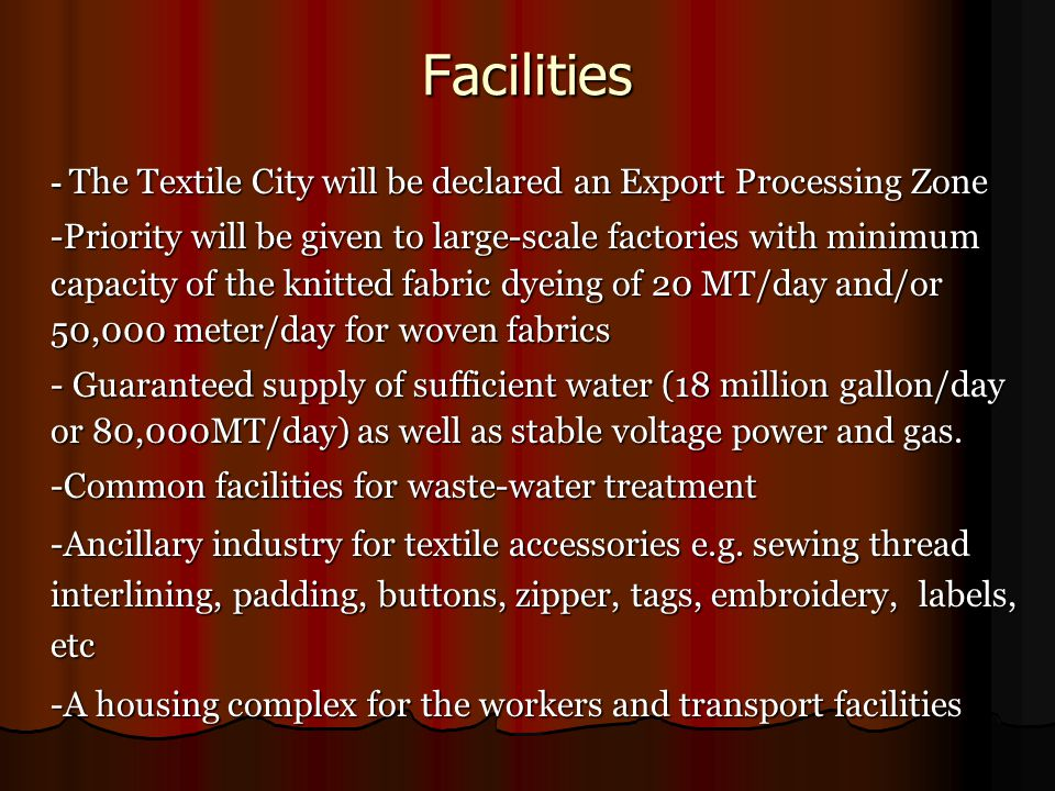 Facilities - The Textile City will be declared an Export Processing Zone -Priority will be given to large-scale factories with minimum capacity of the knitted fabric dyeing of 20 MT/day and/or 50,000 meter/day for woven fabrics - Guaranteed supply of sufficient water (18 million gallon/day or 80,000MT/day) as well as stable voltage power and gas.