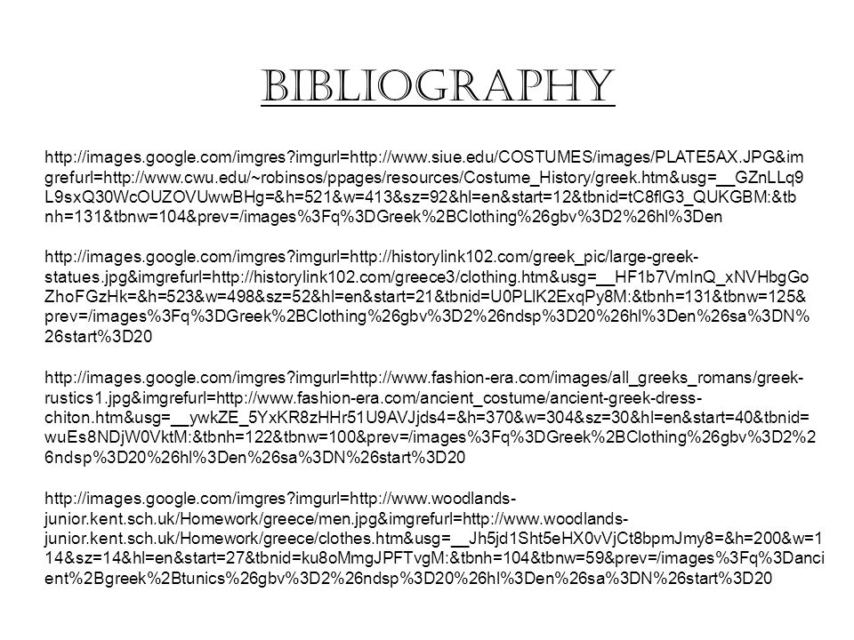 http://images.google.com/imgres?imgurl=http://www.siue.edu/COSTUMES/images/PLATE5AX.JPG&im grefurl=http://www.cwu.edu/~robinsos/ppages/resources/Costume_History/greek.htm&usg=__GZnLLq9 L9sxQ30WcOUZOVUwwBHg=&h=521&w=413&sz=92&hl=en&start=12&tbnid=tC8flG3_QUKGBM:&tb nh=131&tbnw=104&prev=/images%3Fq%3DGreek%2BClothing%26gbv%3D2%26hl%3Den http://images.google.com/imgres?imgurl=http://historylink102.com/greek_pic/large-greek- statues.jpg&imgrefurl=http://historylink102.com/greece3/clothing.htm&usg=__HF1b7VmInQ_xNVHbgGo ZhoFGzHk=&h=523&w=498&sz=52&hl=en&start=21&tbnid=U0PLlK2ExqPy8M:&tbnh=131&tbnw=125& prev=/images%3Fq%3DGreek%2BClothing%26gbv%3D2%26ndsp%3D20%26hl%3Den%26sa%3DN% 26start%3D20 http://images.google.com/imgres?imgurl=http://www.fashion-era.com/images/all_greeks_romans/greek- rustics1.jpg&imgrefurl=http://www.fashion-era.com/ancient_costume/ancient-greek-dress- chiton.htm&usg=__ywkZE_5YxKR8zHHr51U9AVJjds4=&h=370&w=304&sz=30&hl=en&start=40&tbnid= wuEs8NDjW0VktM:&tbnh=122&tbnw=100&prev=/images%3Fq%3DGreek%2BClothing%26gbv%3D2%2 6ndsp%3D20%26hl%3Den%26sa%3DN%26start%3D20 http://images.google.com/imgres?imgurl=http://www.woodlands- junior.kent.sch.uk/Homework/greece/men.jpg&imgrefurl=http://www.woodlands- junior.kent.sch.uk/Homework/greece/clothes.htm&usg=__Jh5jd1Sht5eHX0vVjCt8bpmJmy8=&h=200&w=1 14&sz=14&hl=en&start=27&tbnid=ku8oMmgJPFTvgM:&tbnh=104&tbnw=59&prev=/images%3Fq%3Danci ent%2Bgreek%2Btunics%26gbv%3D2%26ndsp%3D20%26hl%3Den%26sa%3DN%26start%3D20 Bibliography