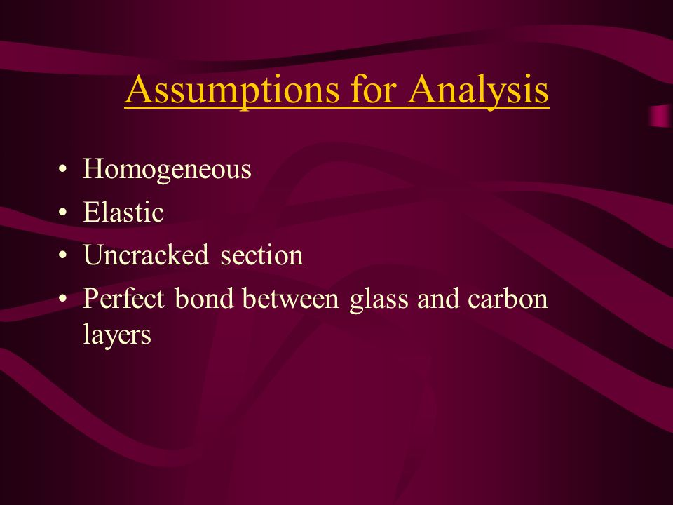 Assumptions for Analysis Homogeneous Elastic Uncracked section Perfect bond between glass and carbon layers