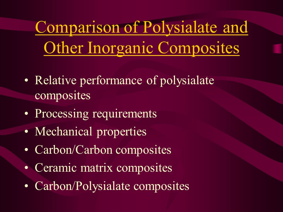 Comparison of Polysialate and Other Inorganic Composites Relative performance of polysialate composites Processing requirements Mechanical properties Carbon/Carbon composites Ceramic matrix composites Carbon/Polysialate composites