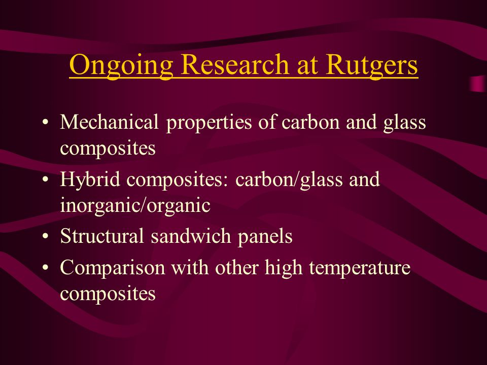 Ongoing Research at Rutgers Mechanical properties of carbon and glass composites Hybrid composites: carbon/glass and inorganic/organic Structural sandwich panels Comparison with other high temperature composites