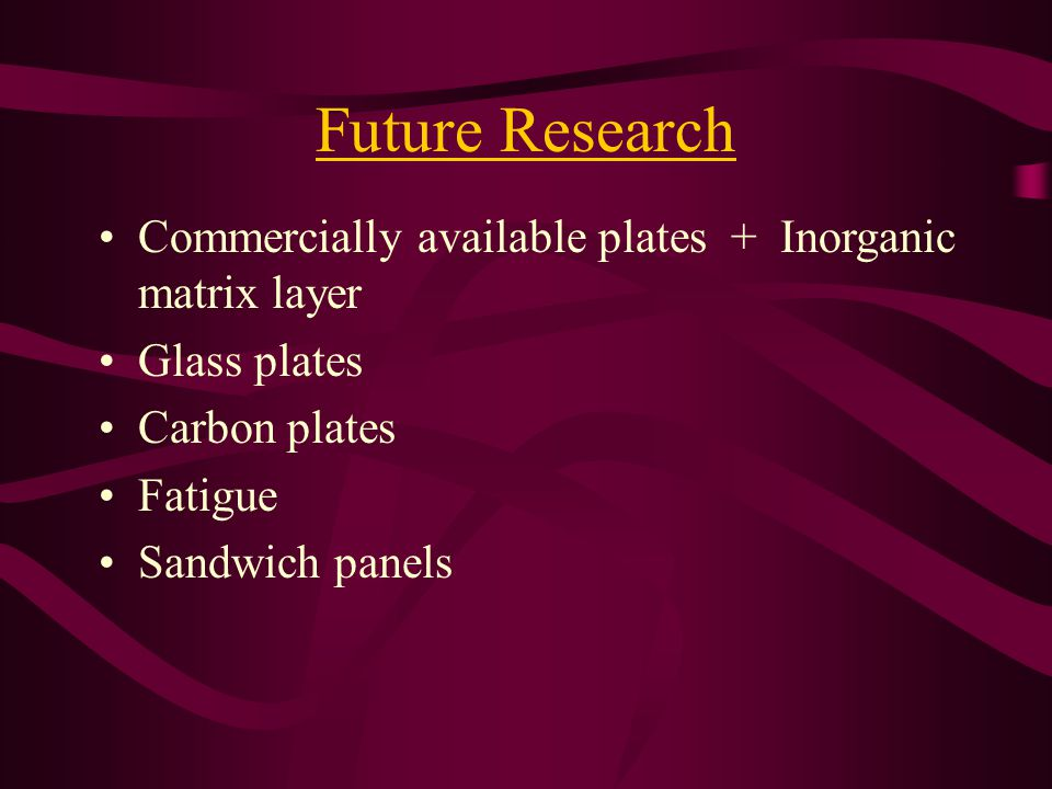 Future Research Commercially available plates + Inorganic matrix layer Glass plates Carbon plates Fatigue Sandwich panels