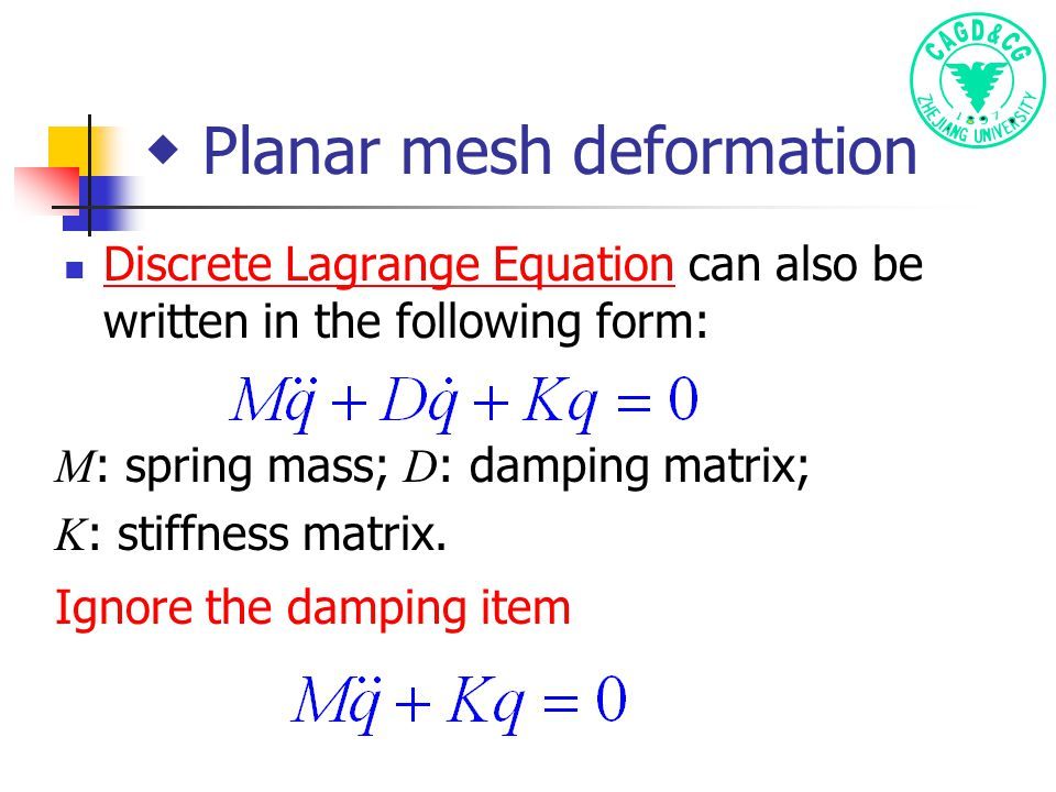 ◆ Planar mesh deformation Discrete Lagrange Equation can also be written in the following form: Discrete Lagrange Equation M : spring mass; D : damping matrix; K : stiffness matrix.
