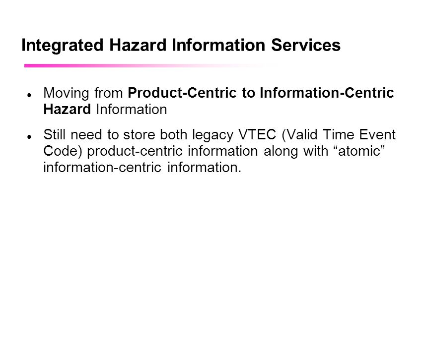 April 2002 Integrated Hazard Information Services Moving from Product-Centric to Information-Centric Hazard Information Still need to store both legac