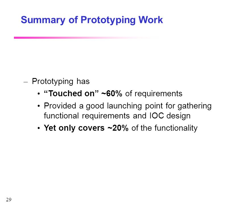 """29 Summary of Prototyping Work – Prototyping has """"Touched on"""" ~60% of requirements Provided a good launching point for gathering functional requiremen"""