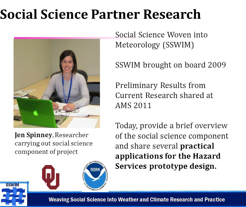 6 Social Science Partner Research Social Science Woven into Meteorology (SSWIM) SSWIM brought on board 2009 Preliminary Results from Current Research shared at AMS 2011 Today, provide a brief overview of the social science component and share several practical applications for the Hazard Services prototype design.