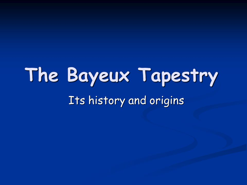 The Bayeux Tapestry Its history and origins