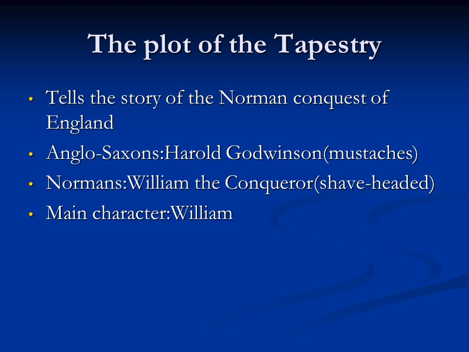 The plot of the Tapestry Tells the story of the Norman conquest of England Tells the story of the Norman conquest of England Anglo-Saxons:Harold Godwinson(mustaches) Anglo-Saxons:Harold Godwinson(mustaches) Normans:William the Conqueror(shave-headed) Normans:William the Conqueror(shave-headed) Main character:William Main character:William