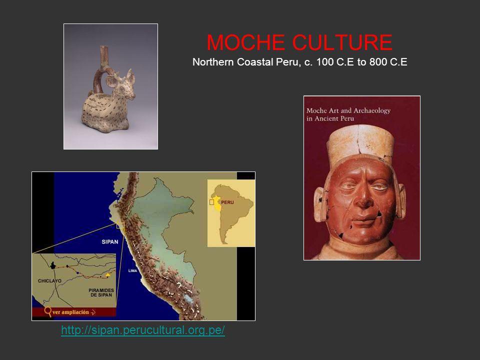 MOCHE CULTURE Northern Coastal Peru, c. 100 C.E to 800 C.E http://sipan.perucultural.org.pe/