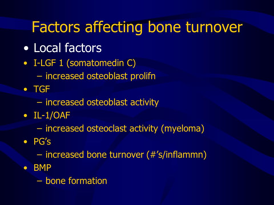 Factors affecting bone turnover Local factors I-LGF 1 (somatomedin C) –increased osteoblast prolifn TGF –increased osteoblast activity IL-1/OAF –increased osteoclast activity (myeloma) PG's –increased bone turnover (#'s/inflammn) BMP –bone formation
