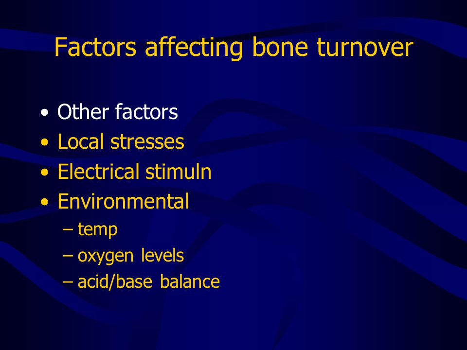Factors affecting bone turnover Other factors Local stresses Electrical stimuln Environmental –temp –oxygen levels –acid/base balance