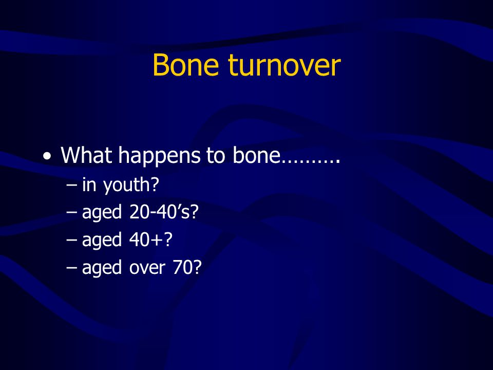 Bone turnover What happens to bone………. –in youth? –aged 20-40's? –aged 40+? –aged over 70?