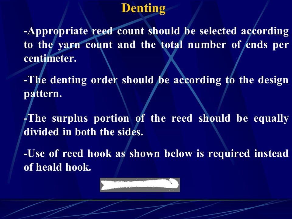 Denting -Appropriate reed count should be selected according to the yarn count and the total number of ends per centimeter.