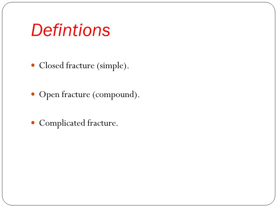Defintions Closed fracture (simple). Open fracture (compound). Complicated fracture.