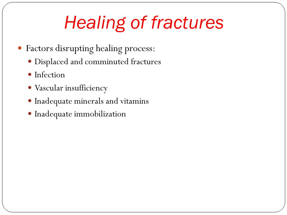 Healing of fractures Factors disrupting healing process: Displaced and comminuted fractures Infection Vascular insufficiency Inadequate minerals and vitamins Inadequate immobilization