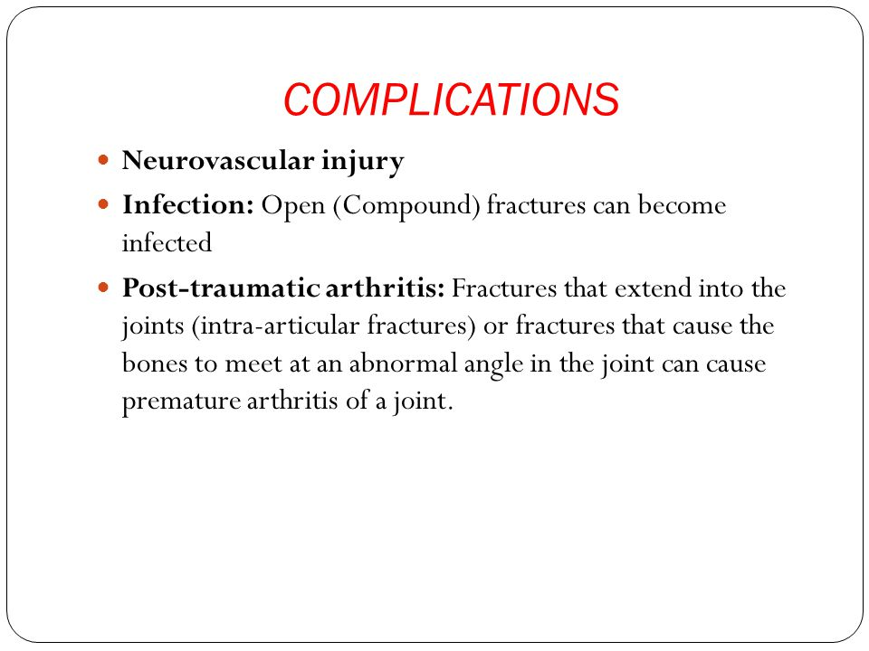 COMPLICATIONS Neurovascular injury Infection: Open (Compound) fractures can become infected Post-traumatic arthritis: Fractures that extend into the joints (intra-articular fractures) or fractures that cause the bones to meet at an abnormal angle in the joint can cause premature arthritis of a joint.